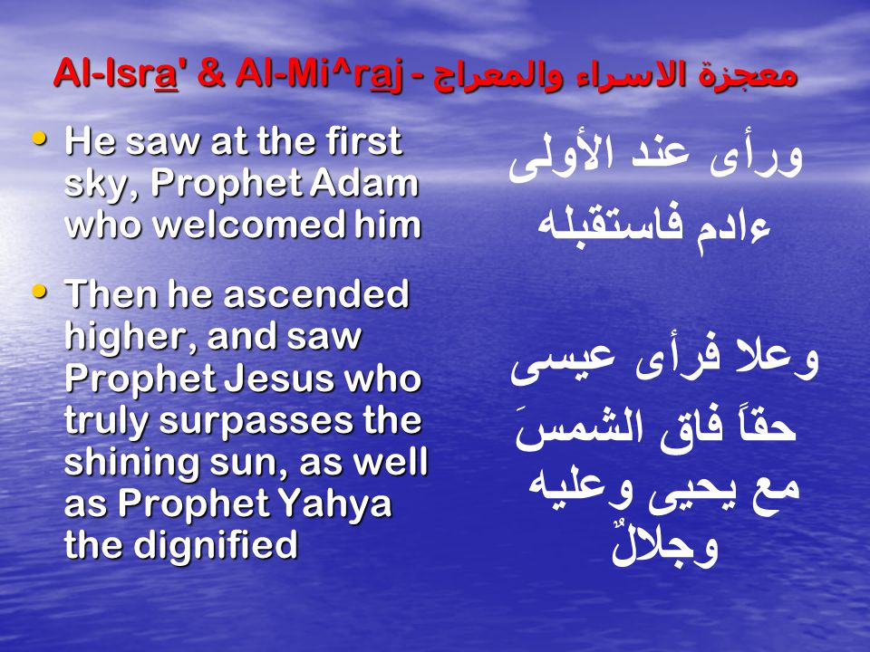 Al-Isra & Al-Mi^raj - معجزة الاسراء والمعراج Then he ascended and found Prophet Yusuf more beautiful then a full moon (3 rd heaven) Then he ascended and found Prophet Yusuf more beautiful then a full moon (3 rd heaven) He ascended further and he met Prophet Idriss (4 th sky) He ascended further and he met Prophet Idriss (4 th sky) Then he encountered Harun (5 th heaven) Then he encountered Harun (5 th heaven) After that he encountered Prophet Musa (6 th heaven) After that he encountered Prophet Musa (6 th heaven) وسما فرأى يوسف أحلى من بدر يسمو يتجلى ثم زاد عـُلى فرأى إدريس بعده هارون بعده موسى