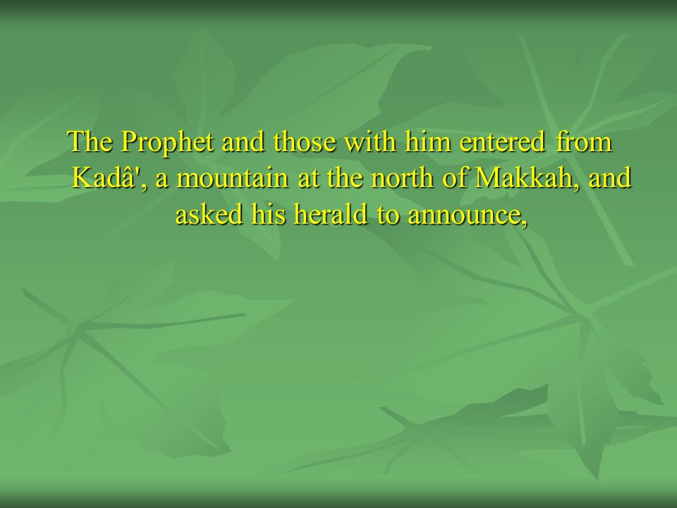 The Prophet and those with him entered from Kadâ', a mountain at the north of Makkah, and asked his herald to announce,