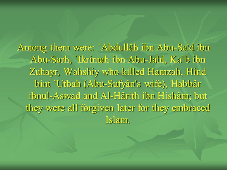 Among them were: `Abdullâh ibn Abu-Sa'd ibn Abu-Sarh, `Ikrimah ibn Abu-Jahl, Ka`b ibn Zuhayr, Wahshiy who killed Hamzah, Hind bint `Utbah (Abu-Sufyân'