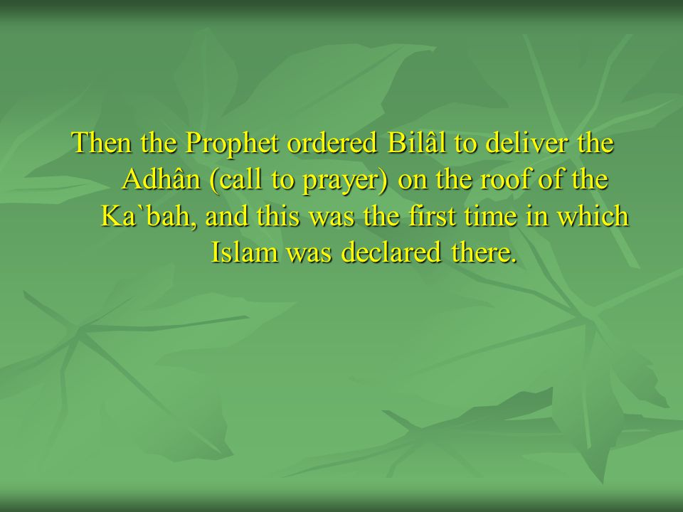 Then the Prophet ordered Bilâl to deliver the Adhân (call to prayer) on the roof of the Ka`bah, and this was the first time in which Islam was declare