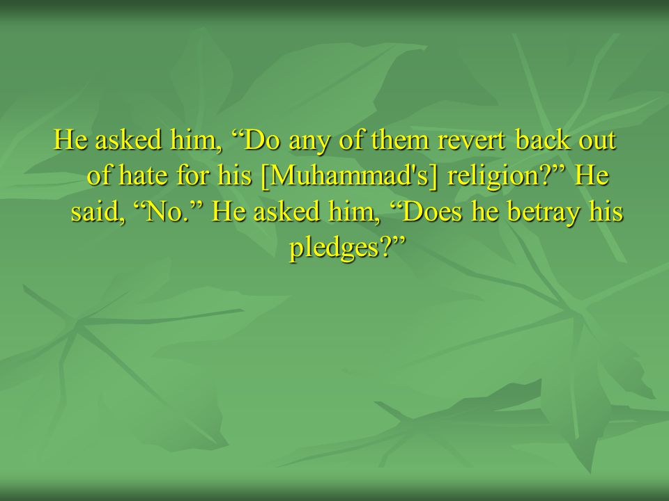 """He asked him, """"Do any of them revert back out of hate for his [Muhammad's] religion?"""" He said, """"No."""" He asked him, """"Does he betray his pledges?"""""""