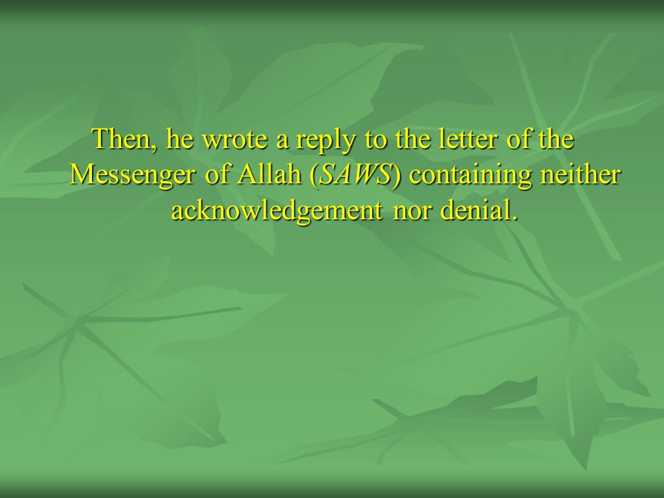 Then, he wrote a reply to the letter of the Messenger of Allah (SAWS) containing neither acknowledgement nor denial.