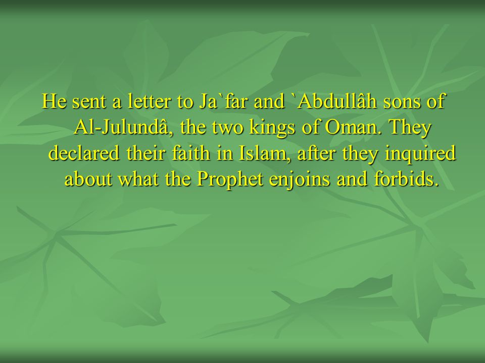 He sent a letter to Ja`far and `Abdullâh sons of Al-Julundâ, the two kings of Oman. They declared their faith in Islam, after they inquired about what