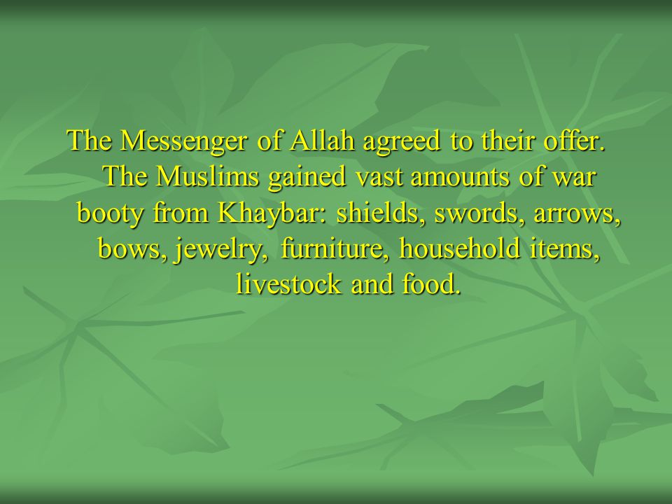 The Messenger of Allah agreed to their offer. The Muslims gained vast amounts of war booty from Khaybar: shields, swords, arrows, bows, jewelry, furni