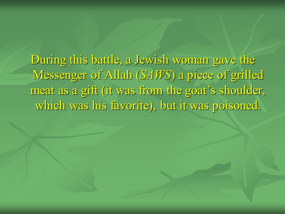 During this battle, a Jewish woman gave the Messenger of Allah (SAWS) a piece of grilled meat as a gift (it was from the goat's shoulder, which was hi