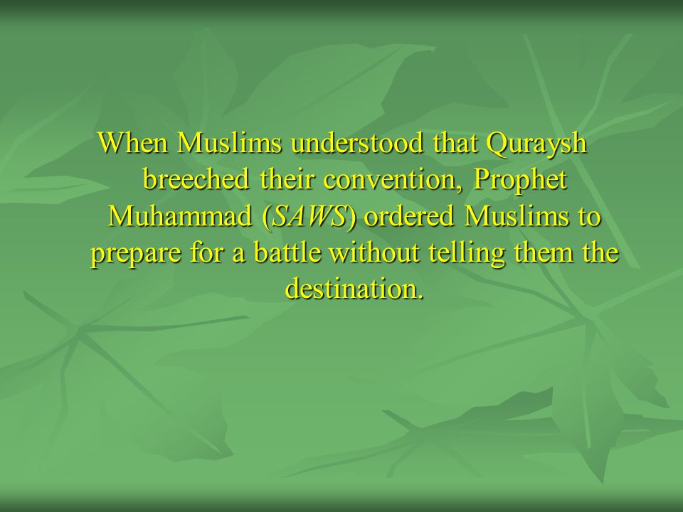 When Muslims understood that Quraysh breeched their convention, Prophet Muhammad (SAWS) ordered Muslims to prepare for a battle without telling them t