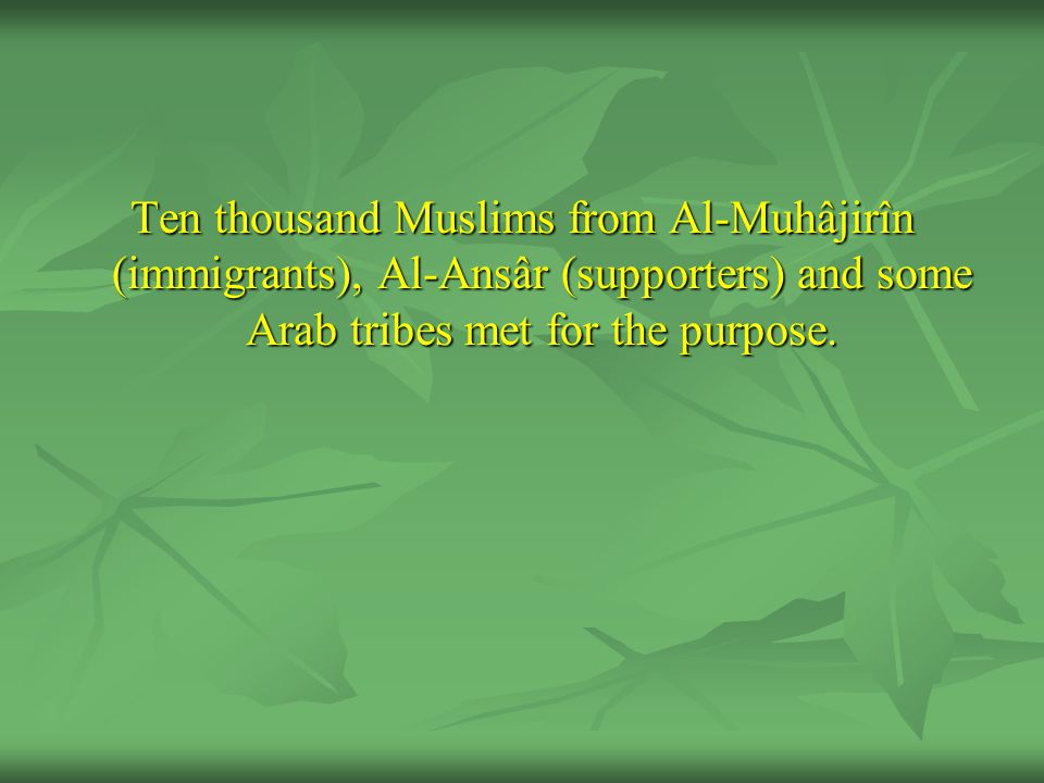 Ten thousand Muslims from Al-Muhâjirîn (immigrants), Al-Ansâr (supporters) and some Arab tribes met for the purpose.