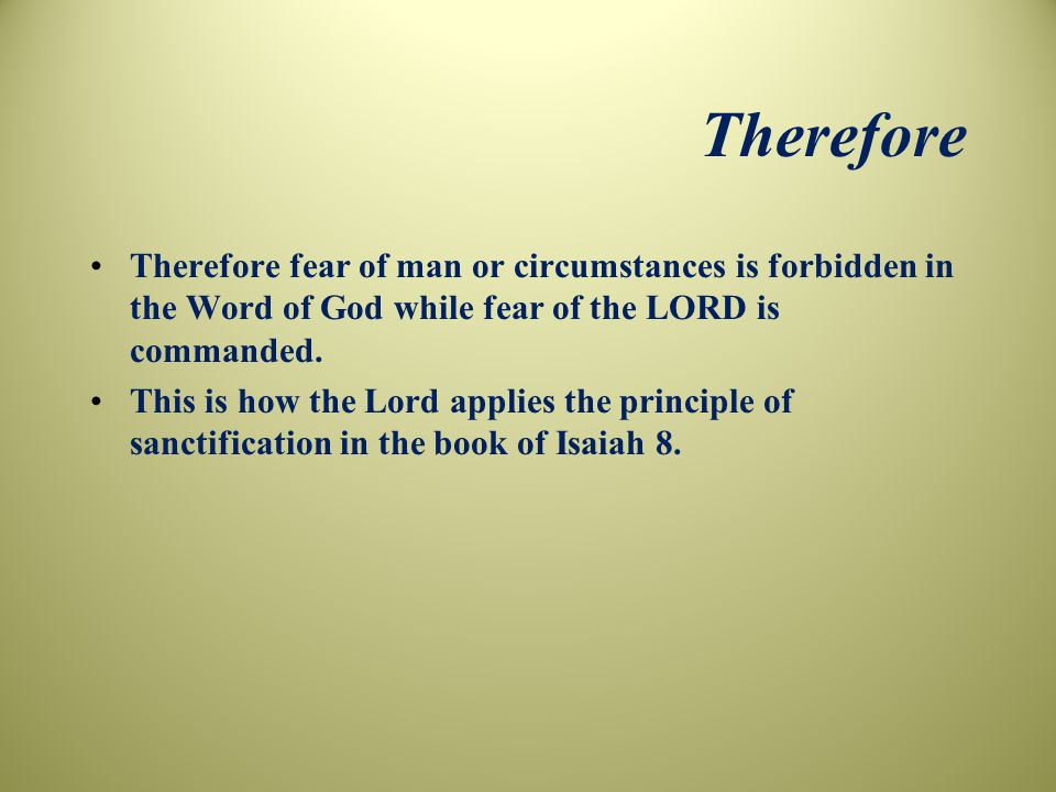 Therefore Therefore fear of man or circumstances is forbidden in the Word of God while fear of the LORD is commanded.
