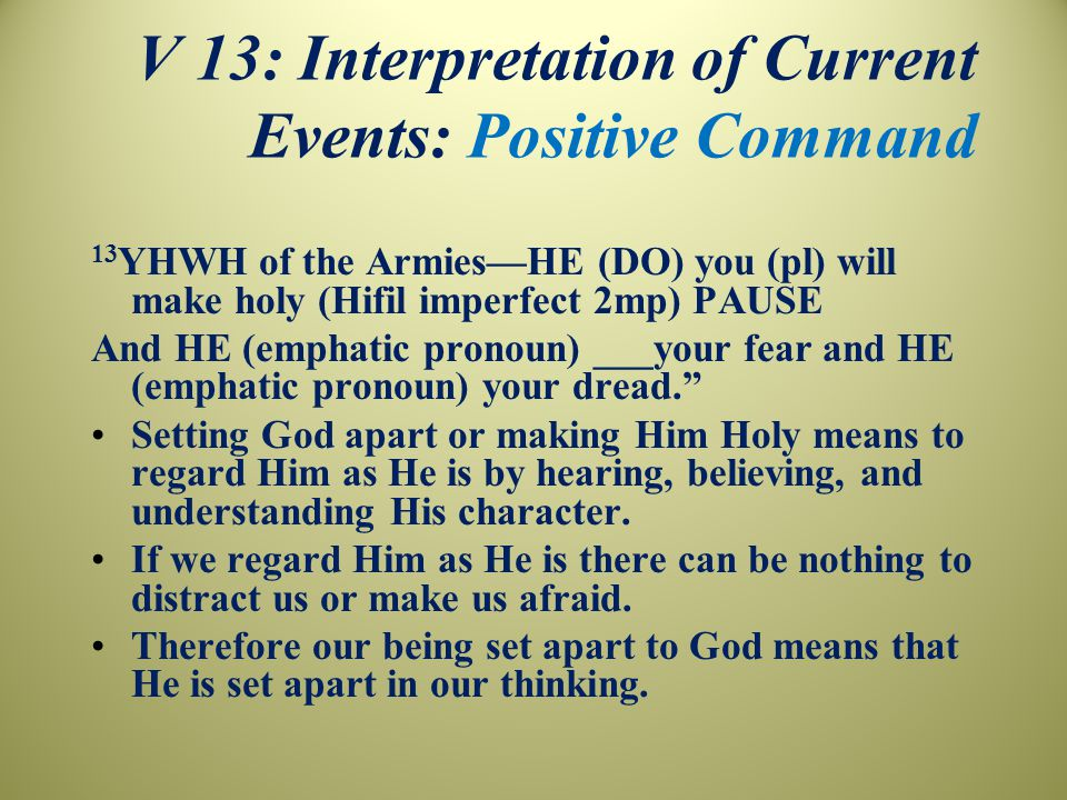 V 13: Interpretation of Current Events: Positive Command 13 YHWH of the Armies—HE (DO) you (pl) will make holy (Hifil imperfect 2mp) PAUSE And HE (emphatic pronoun) ___your fear and HE (emphatic pronoun) your dread. Setting God apart or making Him Holy means to regard Him as He is by hearing, believing, and understanding His character.