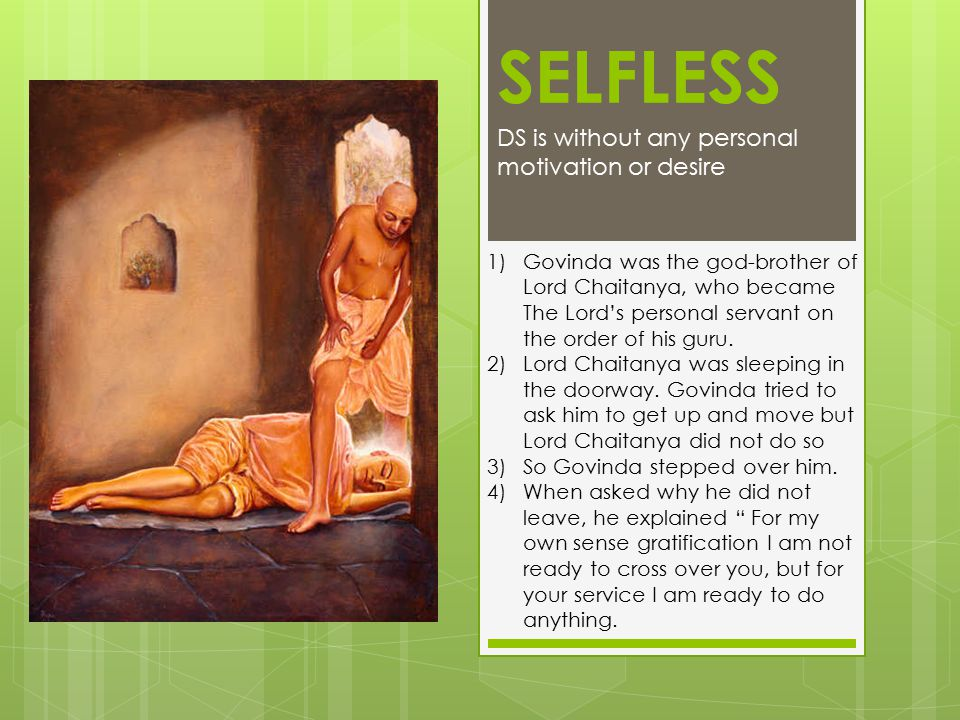 SELFLESS DS is without any personal motivation or desire 1)Govinda was the god-brother of Lord Chaitanya, who became The Lord's personal servant on th