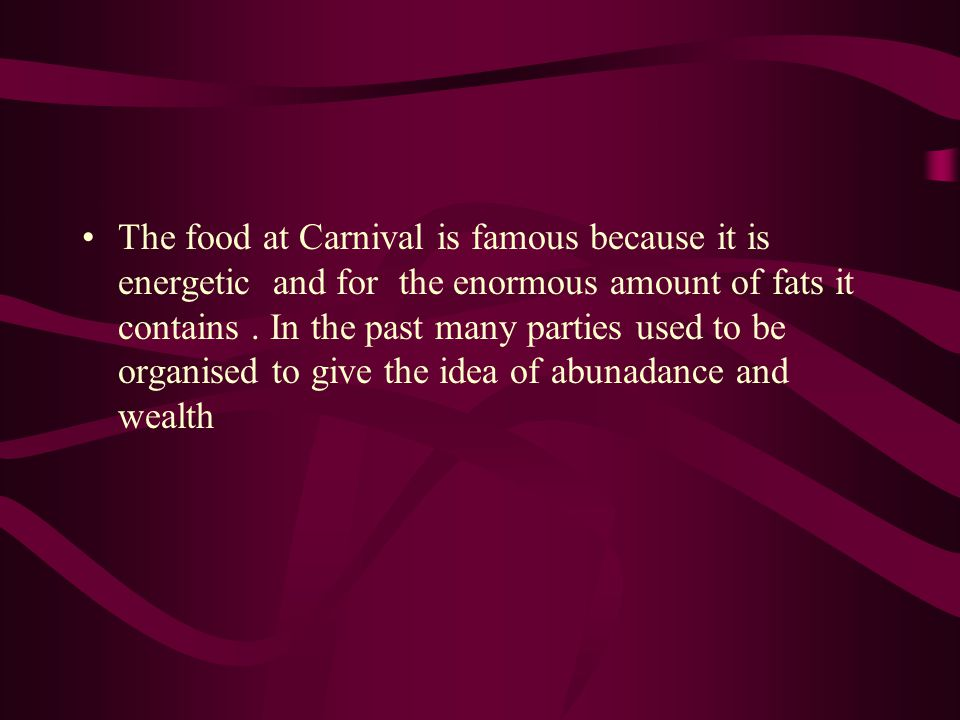 The food at Carnival is famous because it is energetic and for the enormous amount of fats it contains. In the past many parties used to be organised