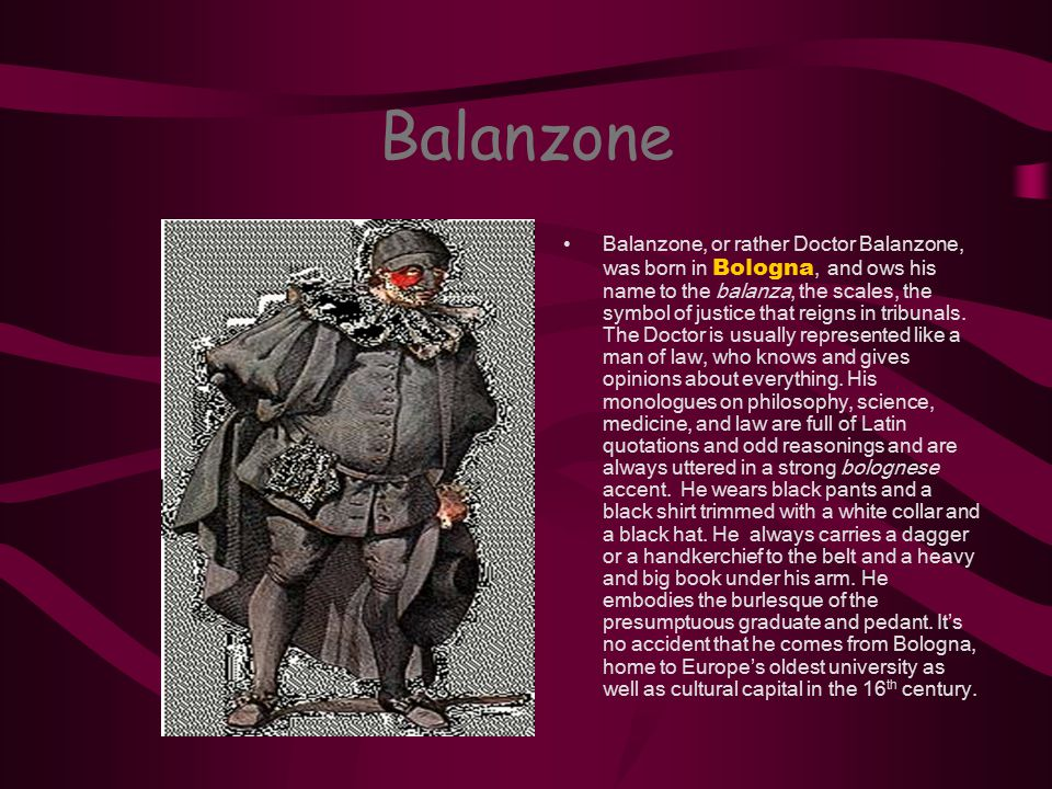 Balanzone Balanzone, or rather Doctor Balanzone, was born in Bologna, and ows his name to the balanza, the scales, the symbol of justice that reigns i