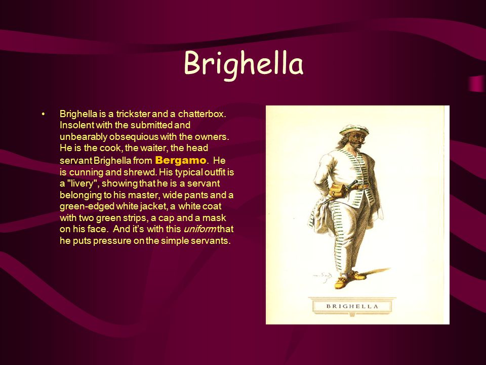 Brighella Brighella is a trickster and a chatterbox. Insolent with the submitted and unbearably obsequious with the owners. He is the cook, the waiter