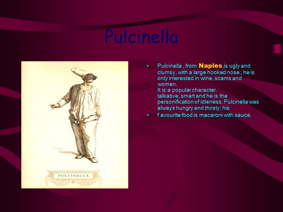 Pulcinella Pulcinella, from Naples,is ugly and clumsy, with a large hooked nose ; he is only interested in wine, scams and women. It is a popular char
