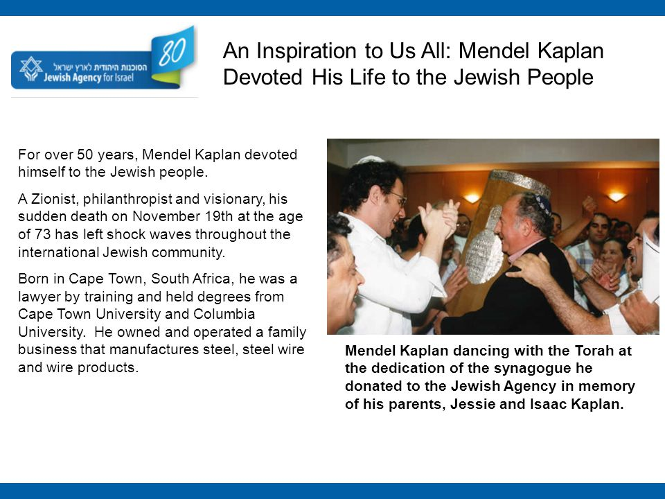 For over 50 years, Mendel Kaplan devoted himself to the Jewish people. A Zionist, philanthropist and visionary, his sudden death on November 19th at t