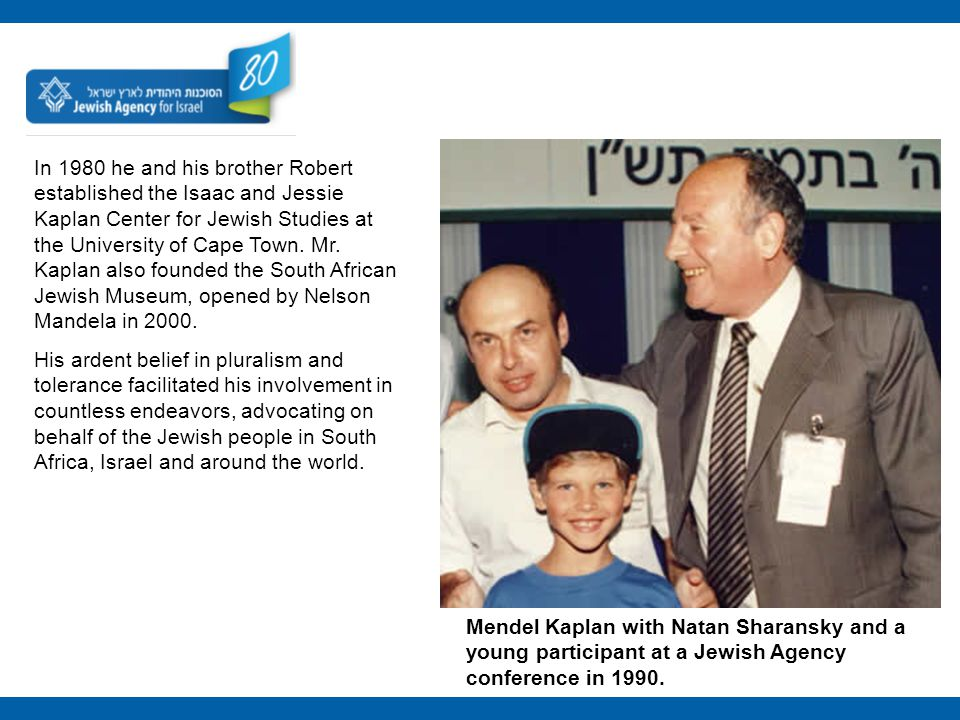 In 1980 he and his brother Robert established the Isaac and Jessie Kaplan Center for Jewish Studies at the University of Cape Town. Mr. Kaplan also fo
