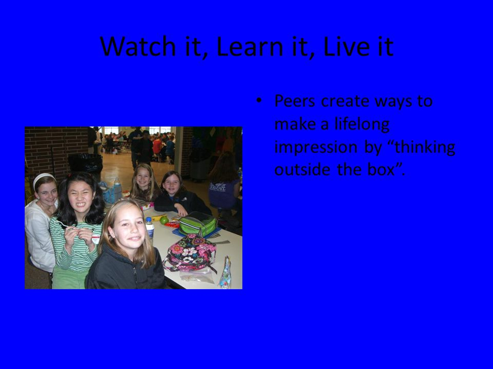 Watch it, Learn it, Live it Peers create ways to make a lifelong impression by thinking outside the box .