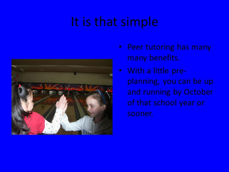 It is that simple Peer tutoring has many many benefits.