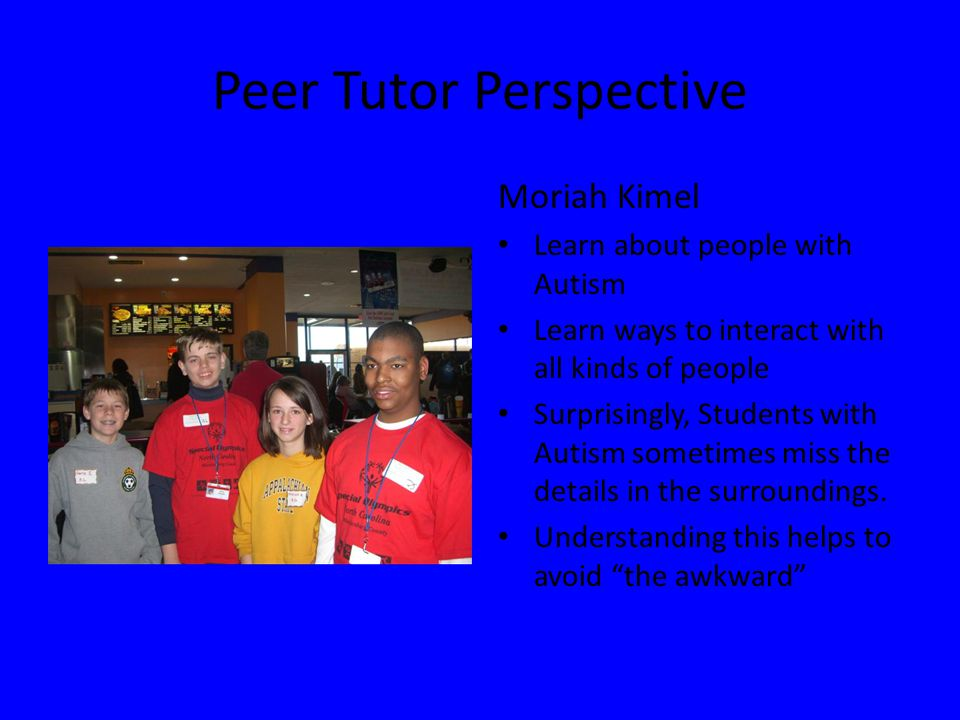 Peer Tutor Perspective Moriah Kimel Learn about people with Autism Learn ways to interact with all kinds of people Surprisingly, Students with Autism sometimes miss the details in the surroundings.