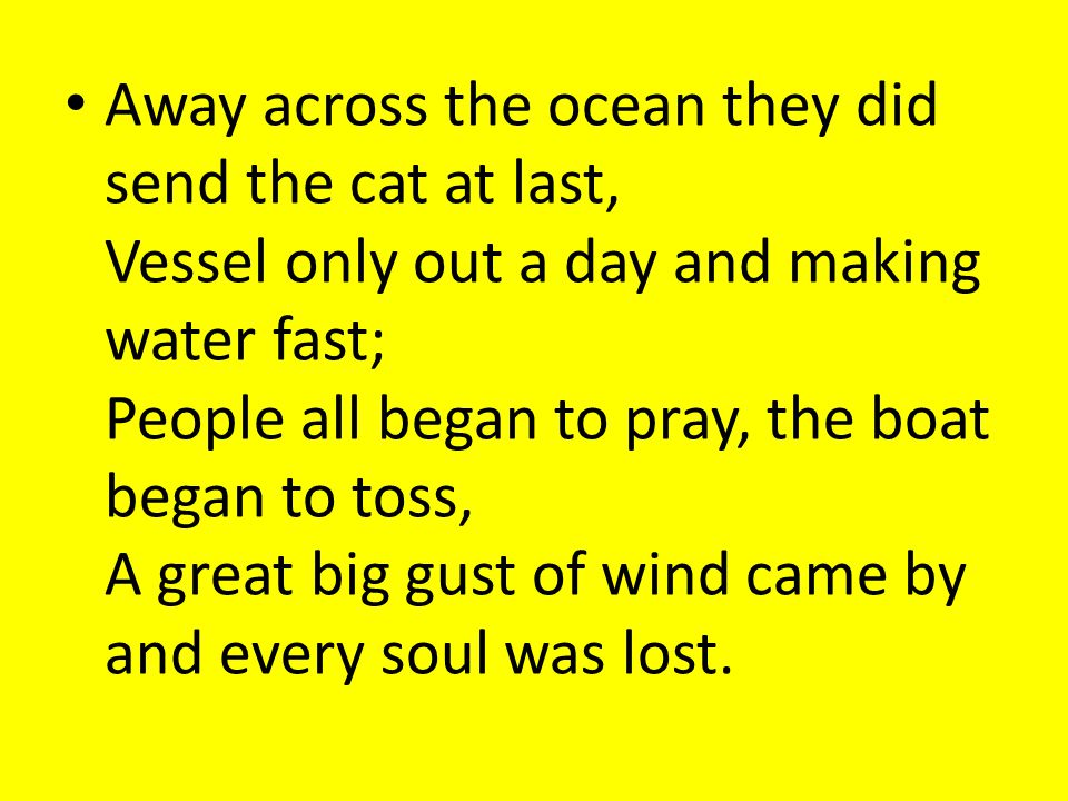 Away across the ocean they did send the cat at last, Vessel only out a day and making water fast; People all began to pray, the boat began to toss, A great big gust of wind came by and every soul was lost.