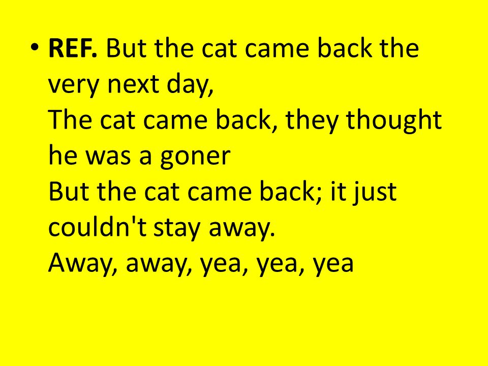 REF. But the cat came back the very next day, The cat came back, they thought he was a goner But the cat came back; it just couldn't stay away. Away,