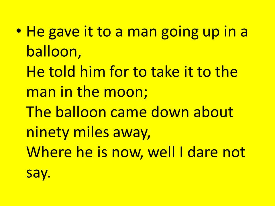 He gave it to a man going up in a balloon, He told him for to take it to the man in the moon; The balloon came down about ninety miles away, Where he is now, well I dare not say.