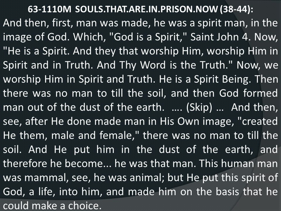 63-1110M SOULS.THAT.ARE.IN.PRISON.NOW (38-44): And then, first, man was made, he was a spirit man, in the image of God. Which,