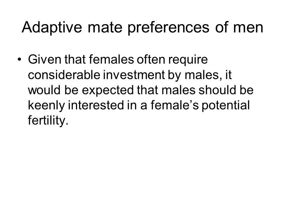 Adaptive mate preferences of men Given that females often require considerable investment by males, it would be expected that males should be keenly i