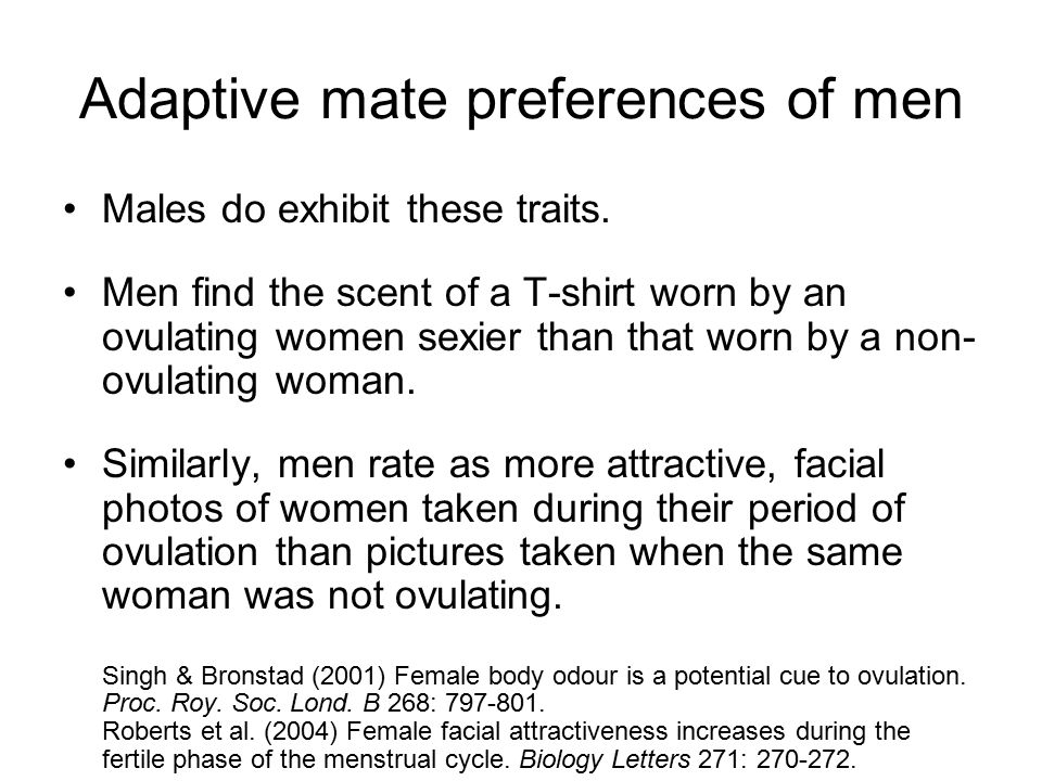 Adaptive mate preferences of men Males do exhibit these traits. Men find the scent of a T-shirt worn by an ovulating women sexier than that worn by a