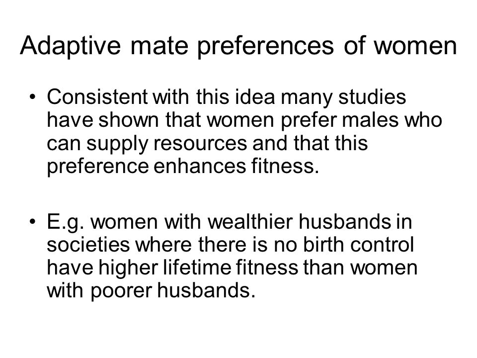 Consistent with this idea many studies have shown that women prefer males who can supply resources and that this preference enhances fitness. E.g. wom