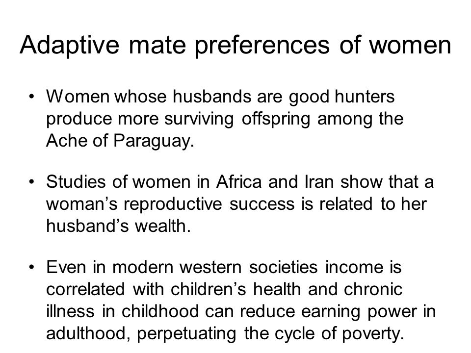Women whose husbands are good hunters produce more surviving offspring among the Ache of Paraguay. Studies of women in Africa and Iran show that a wom