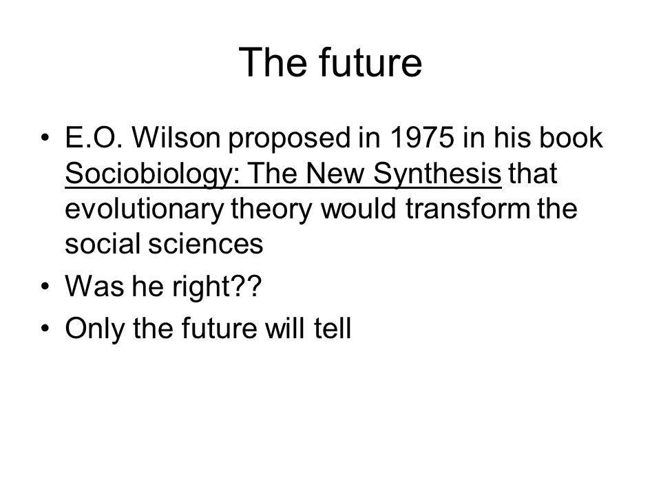 The future E.O. Wilson proposed in 1975 in his book Sociobiology: The New Synthesis that evolutionary theory would transform the social sciences Was h