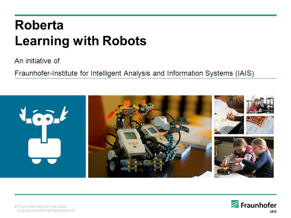 © Fraunhofer-Institut für Intelligente Analyse- und Informationssysteme IAIS Roberta Learning with Robots An initiative of Fraunhofer-Institute for Intelligent Analysis and Information Systems (IAIS)