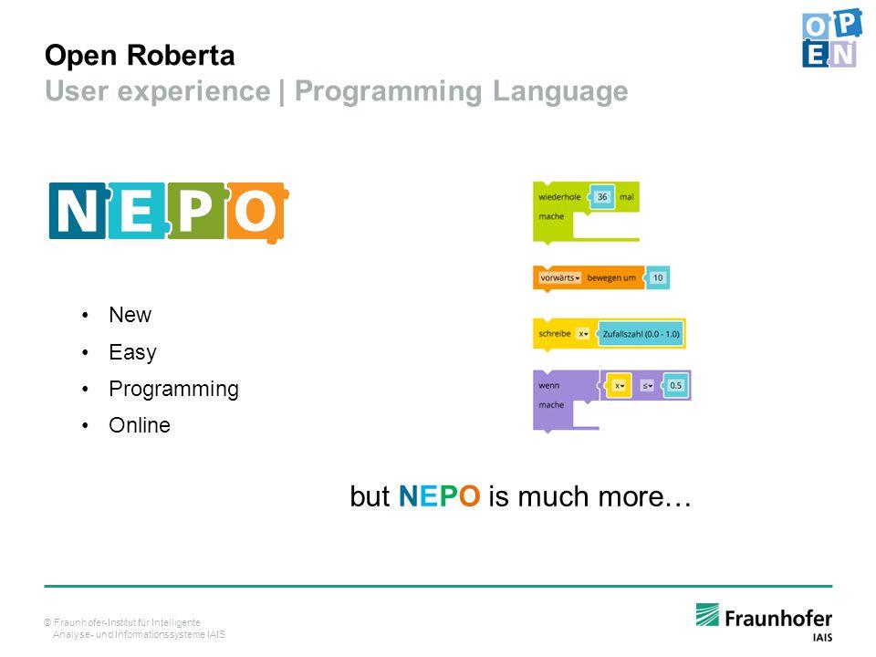© Fraunhofer-Institut für Intelligente Analyse- und Informationssysteme IAIS Open Roberta User experience | Programming Language New Easy Programming Online but NEPO is much more…