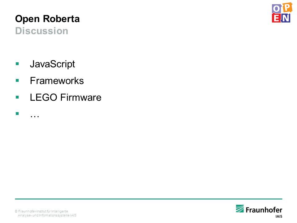 © Fraunhofer-Institut für Intelligente Analyse- und Informationssysteme IAIS Open Roberta Discussion  JavaScript  Frameworks  LEGO Firmware  …