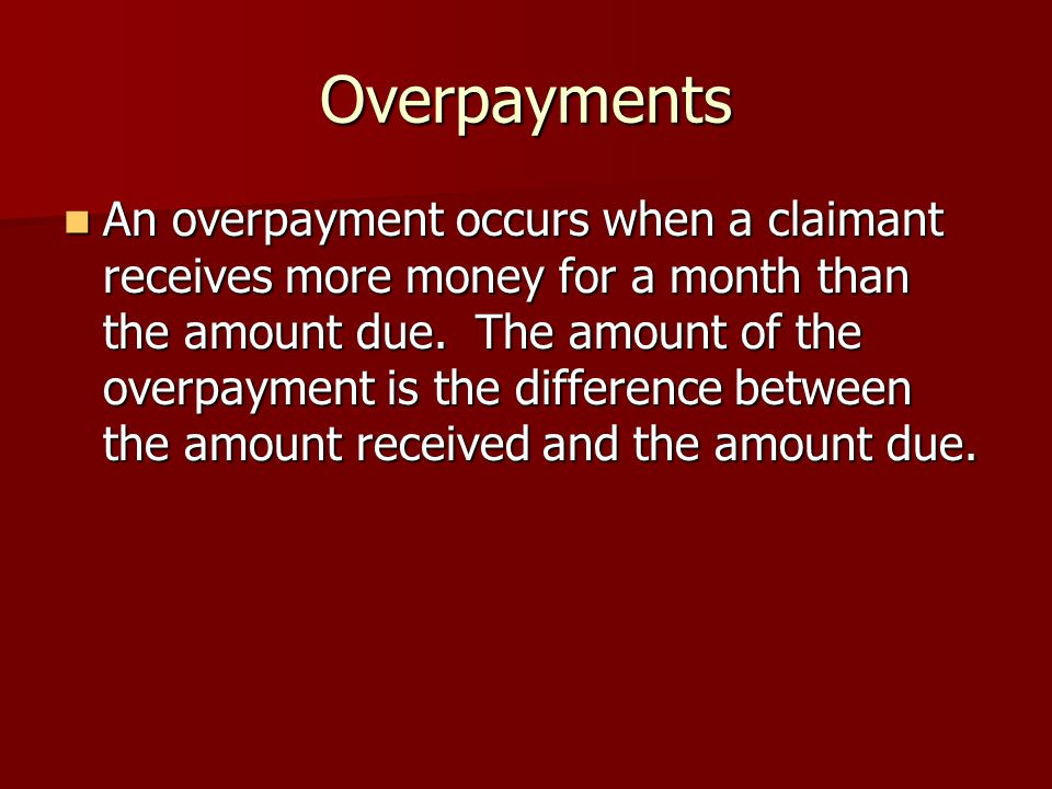 Overpayments An overpayment occurs when a claimant receives more money for a month than the amount due.