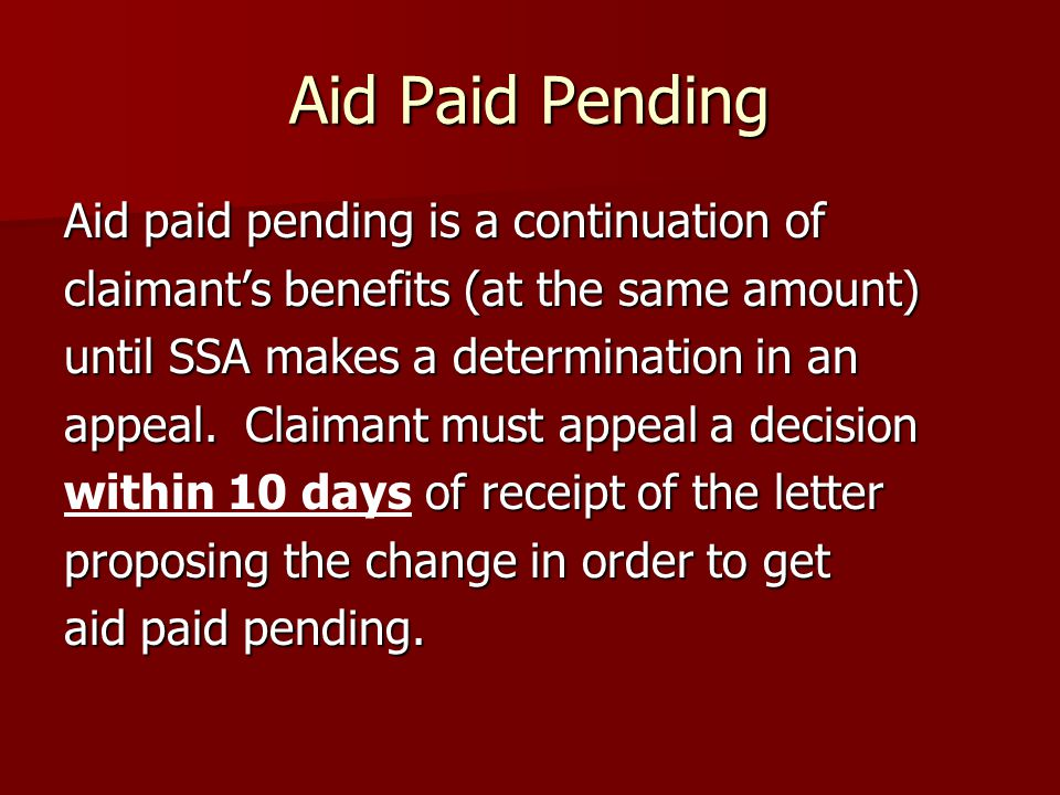 Aid Paid Pending Aid paid pending is a continuation of claimant's benefits (at the same amount) until SSA makes a determination in an appeal.