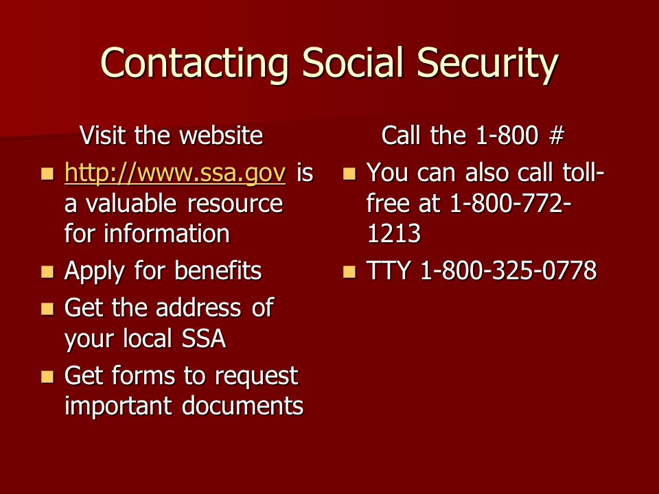 Contacting Social Security Visit the website Visit the website http://www.ssa.gov is a valuable resource for information http://www.ssa.gov is a valuable resource for information http://www.ssa.gov Apply for benefits Apply for benefits Get the address of your local SSA Get the address of your local SSA Get forms to request important documents Get forms to request important documents Call the 1-800 # Call the 1-800 # You can also call toll- free at 1-800-772- 1213 You can also call toll- free at 1-800-772- 1213 TTY 1-800-325-0778 TTY 1-800-325-0778