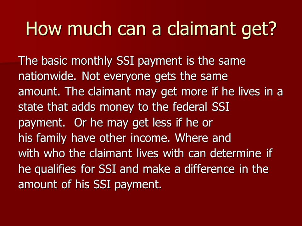 How much can a claimant get. The basic monthly SSI payment is the same nationwide.