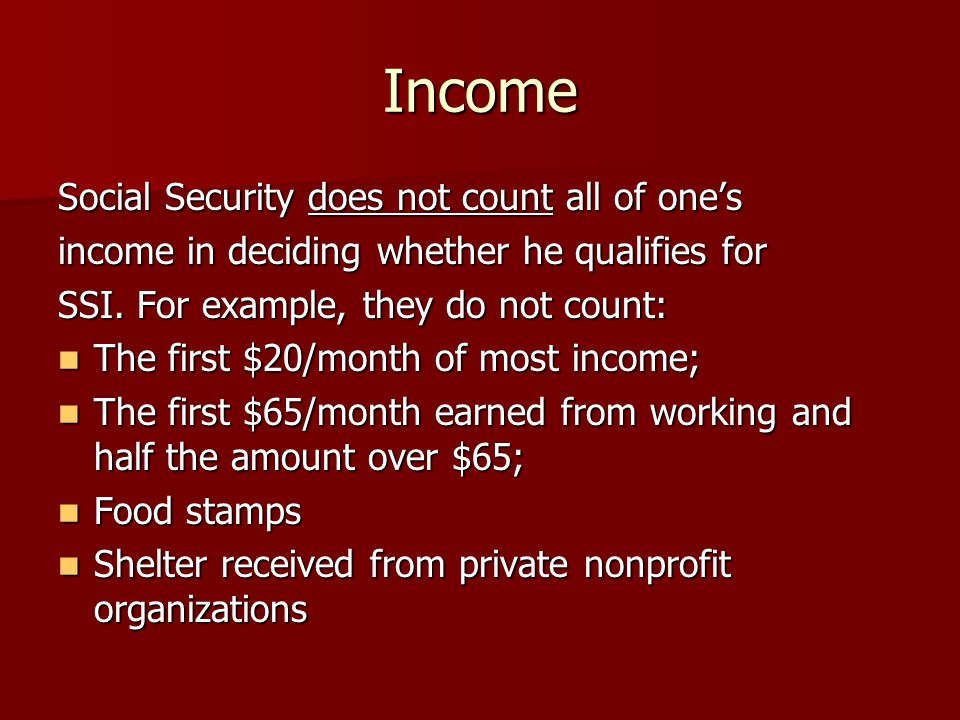 Income Social Security does not count all of one's income in deciding whether he qualifies for SSI.