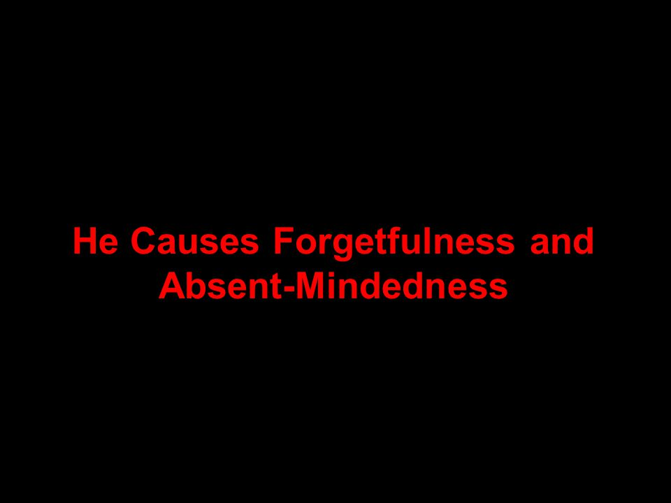 He Causes Forgetfulness and Absent-Mindedness