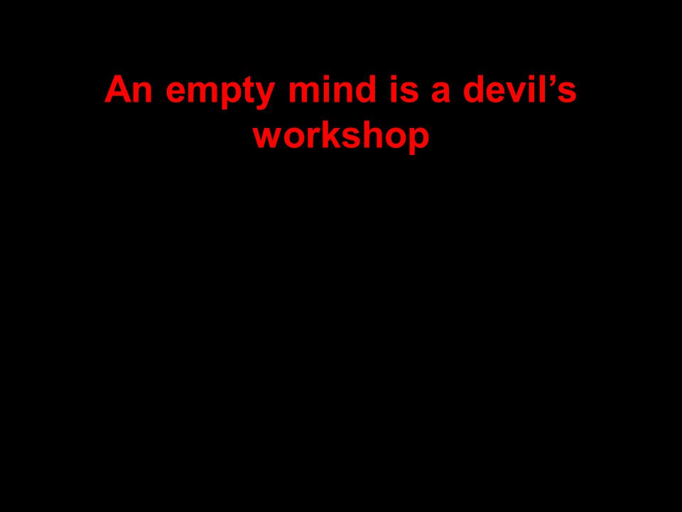 An empty mind is a devil's workshop