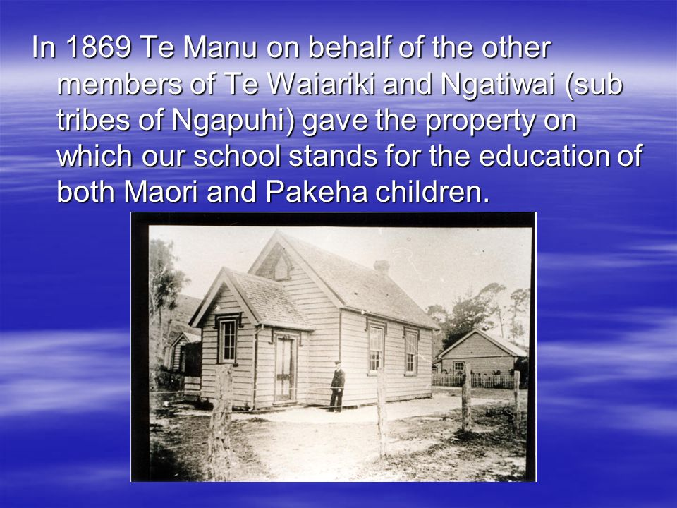 In 1869 Te Manu on behalf of the other members of Te Waiariki and Ngatiwai (sub tribes of Ngapuhi) gave the property on which our school stands for the education of both Maori and Pakeha children.
