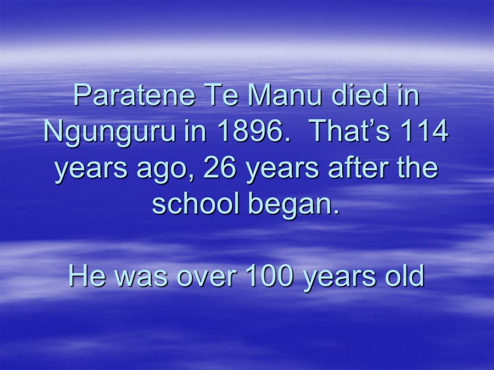 Paratene Te Manu died in Ngunguru in 1896. That's 114 years ago, 26 years after the school began.
