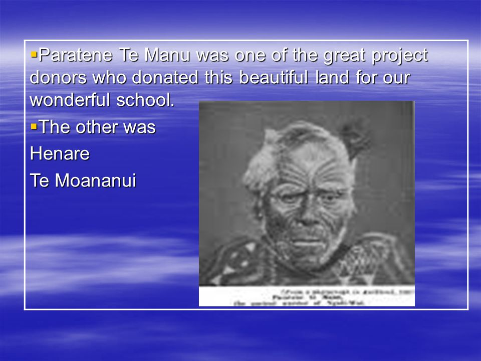  Paratene Te Manu was one of the great project donors who donated this beautiful land for our wonderful school.