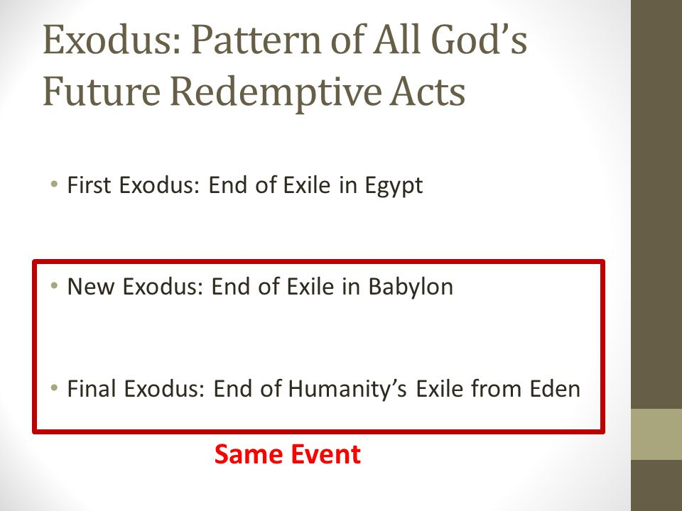 Exodus: Pattern of All God's Future Redemptive Acts First Exodus: End of Exile in Egypt New Exodus: End of Exile in Babylon Final Exodus: End of Humanity's Exile from Eden Same Event