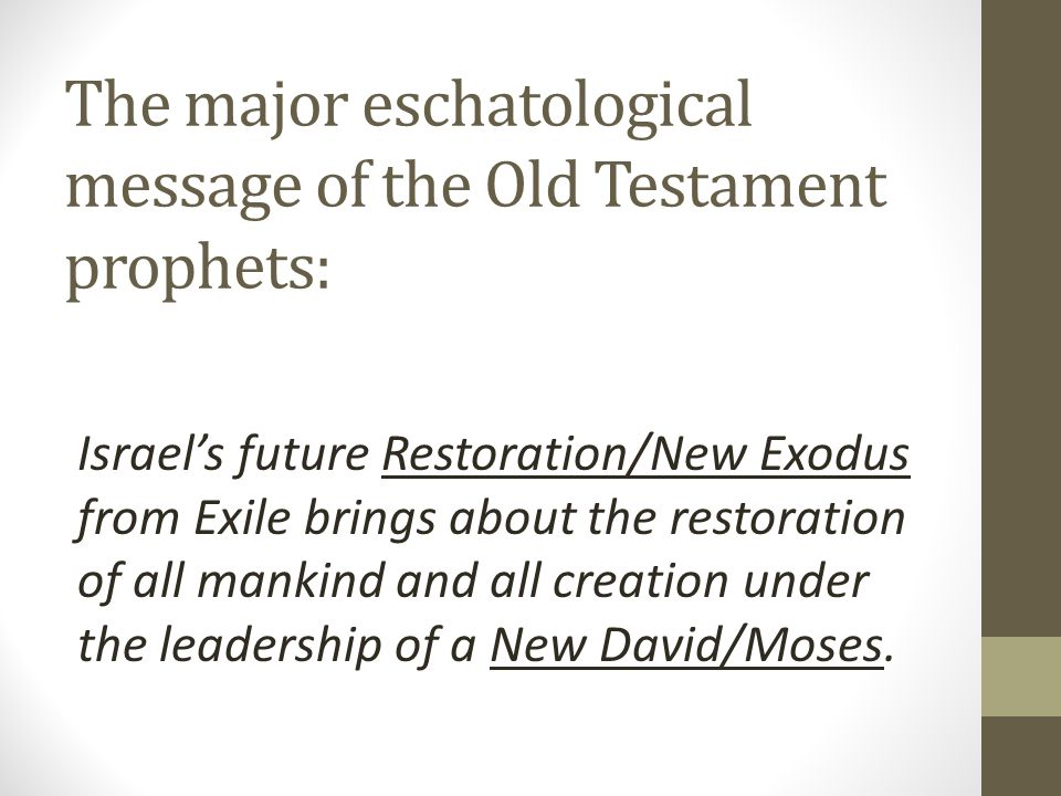 The major eschatological message of the Old Testament prophets: Israel's future Restoration/New Exodus from Exile brings about the restoration of all mankind and all creation under the leadership of a New David/Moses.