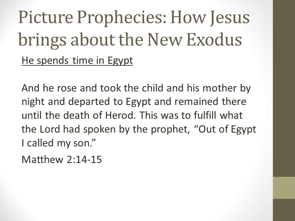 Picture Prophecies: How Jesus brings about the New Exodus He spends time in Egypt And he rose and took the child and his mother by night and departed to Egypt and remained there until the death of Herod.