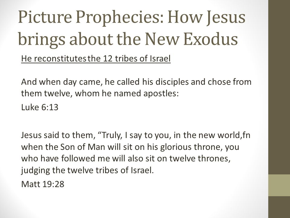 Picture Prophecies: How Jesus brings about the New Exodus He reconstitutes the 12 tribes of Israel And when day came, he called his disciples and chose from them twelve, whom he named apostles: Luke 6:13 Jesus said to them, Truly, I say to you, in the new world,fn when the Son of Man will sit on his glorious throne, you who have followed me will also sit on twelve thrones, judging the twelve tribes of Israel.
