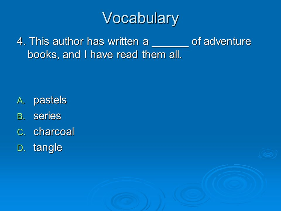 Vocabulary 4. This author has written a ______ of adventure books, and I have read them all. A. pastels B. series C. charcoal D. tangle